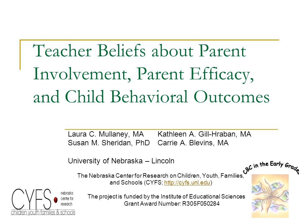 Teacher Beliefs about Parent Involvement, Parent Efficacy, and Child Behavioral Outcomes Laura C. Mullaney, MAKathleen A. Gill-Hraban, MA Susan M. She