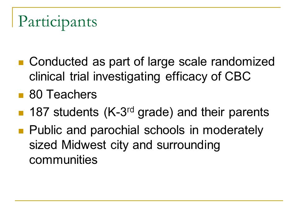 Participants Conducted as part of large scale randomized clinical trial investigating efficacy of CBC 80 Teachers 187 students (K-3 rd grade) and their parents Public and parochial schools in moderately sized Midwest city and surrounding communities