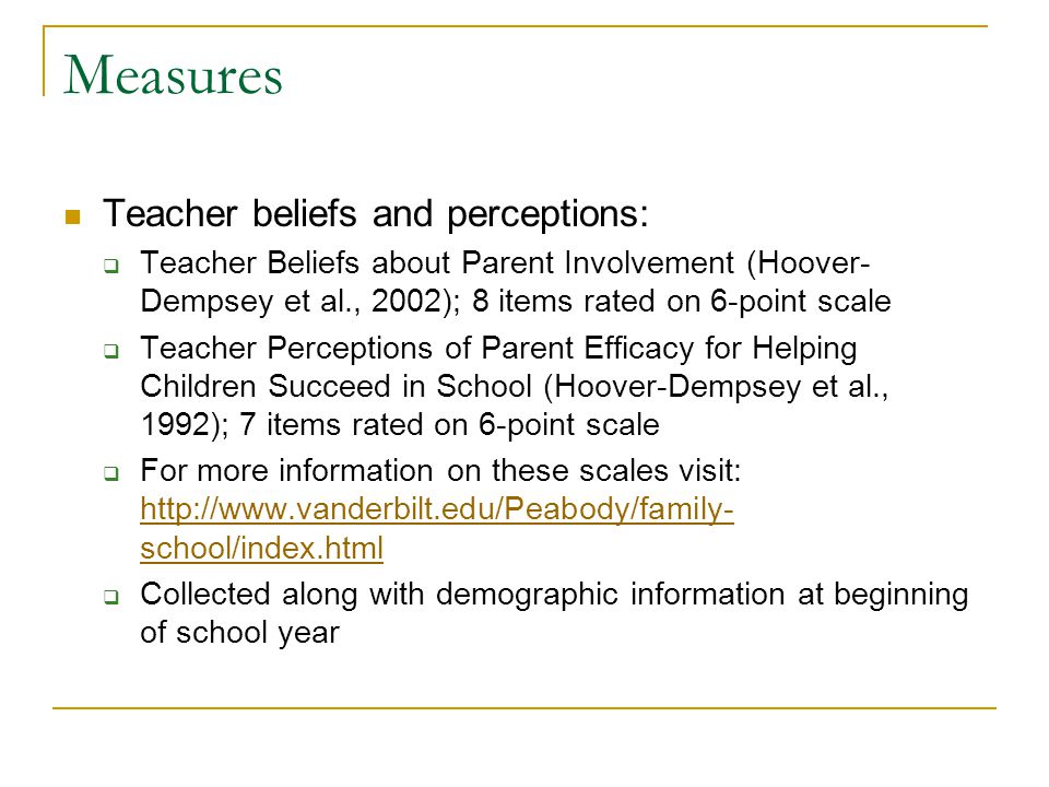 Measures Teacher beliefs and perceptions:  Teacher Beliefs about Parent Involvement (Hoover- Dempsey et al., 2002); 8 items rated on 6-point scale  Teacher Perceptions of Parent Efficacy for Helping Children Succeed in School (Hoover-Dempsey et al., 1992); 7 items rated on 6-point scale  For more information on these scales visit: http://www.vanderbilt.edu/Peabody/family- school/index.html http://www.vanderbilt.edu/Peabody/family- school/index.html  Collected along with demographic information at beginning of school year