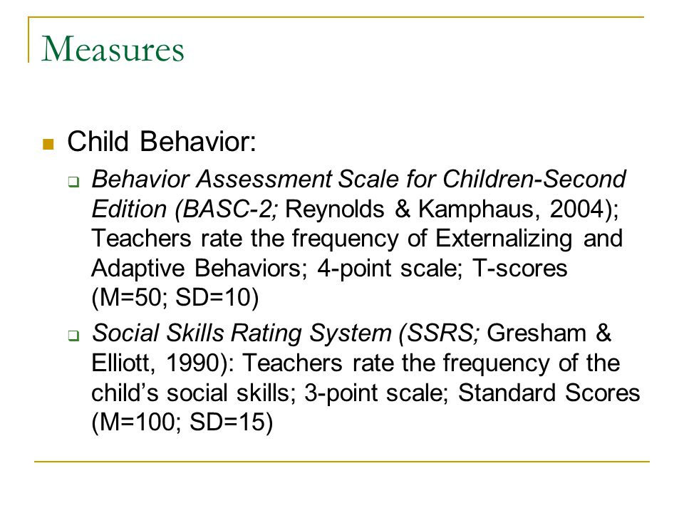 Measures Child Behavior:  Behavior Assessment Scale for Children-Second Edition (BASC-2; Reynolds & Kamphaus, 2004); Teachers rate the frequency of Externalizing and Adaptive Behaviors; 4-point scale; T-scores (M=50; SD=10)  Social Skills Rating System (SSRS; Gresham & Elliott, 1990): Teachers rate the frequency of the child's social skills; 3-point scale; Standard Scores (M=100; SD=15)