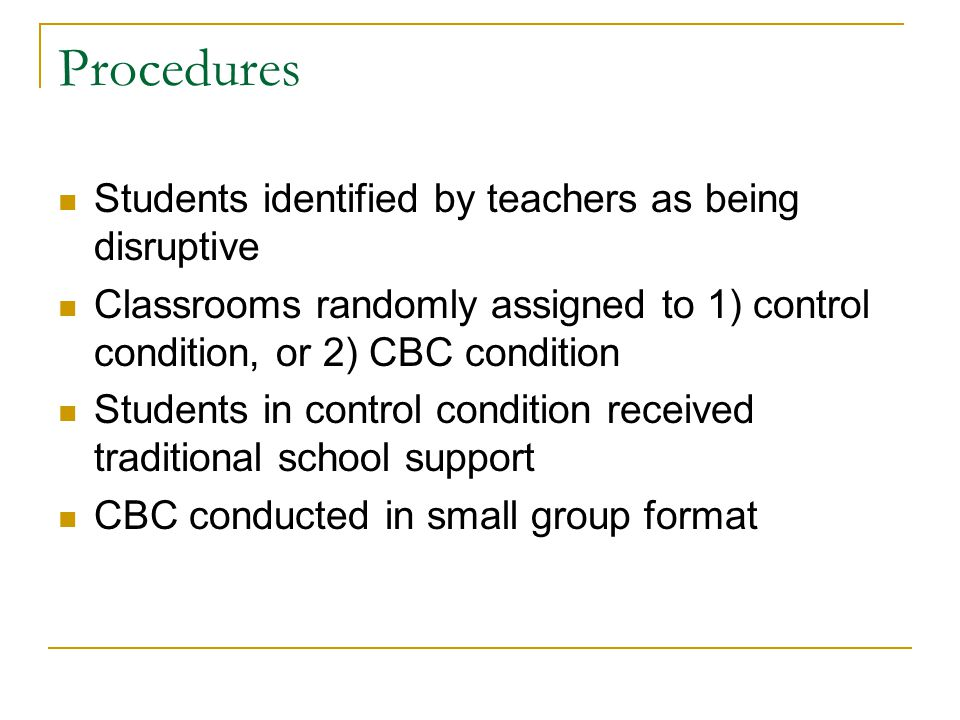 Procedures Students identified by teachers as being disruptive Classrooms randomly assigned to 1) control condition, or 2) CBC condition Students in control condition received traditional school support CBC conducted in small group format