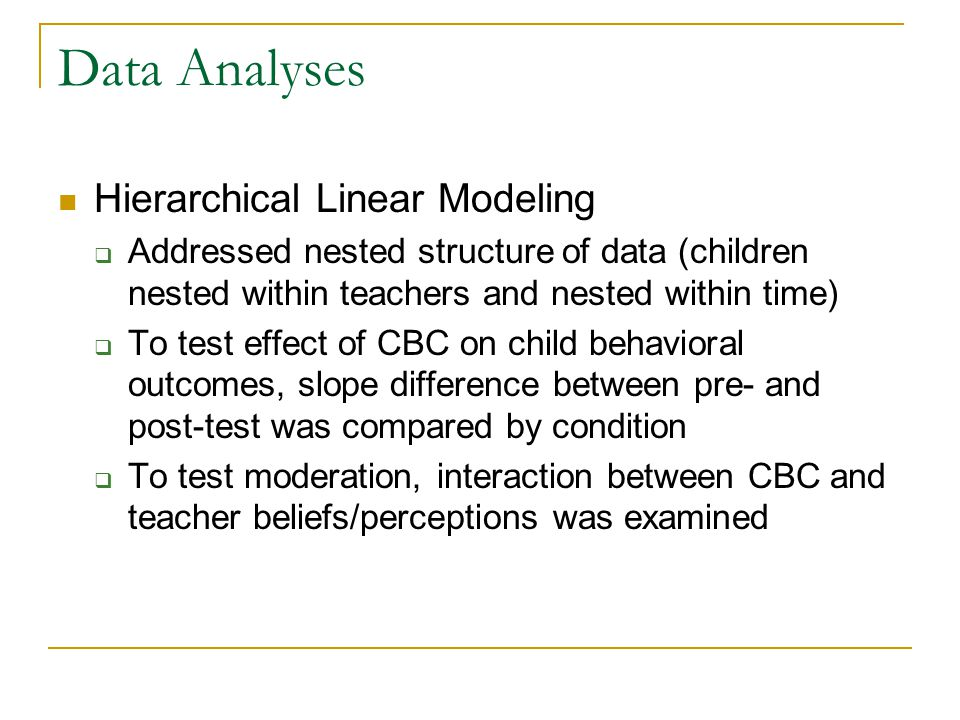 Data Analyses Hierarchical Linear Modeling  Addressed nested structure of data (children nested within teachers and nested within time)  To test eff
