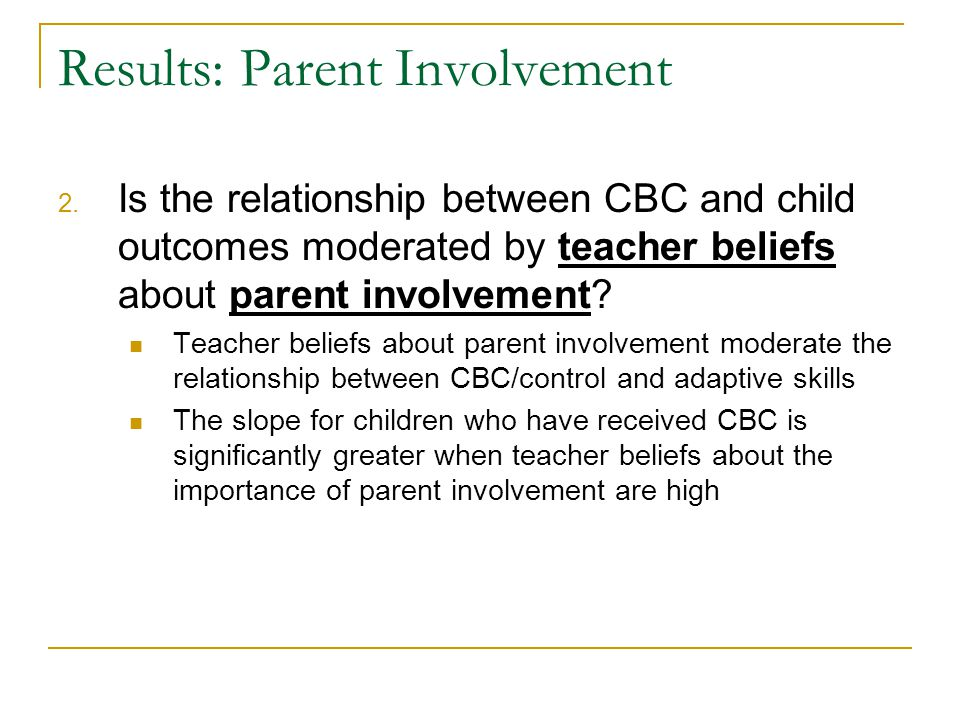 Results: Parent Involvement 2. Is the relationship between CBC and child outcomes moderated by teacher beliefs about parent involvement? Teacher belie