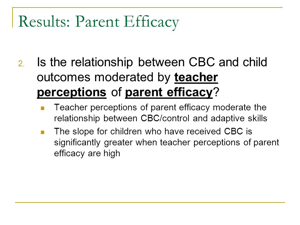 Results: Parent Efficacy 2. Is the relationship between CBC and child outcomes moderated by teacher perceptions of parent efficacy? Teacher perception