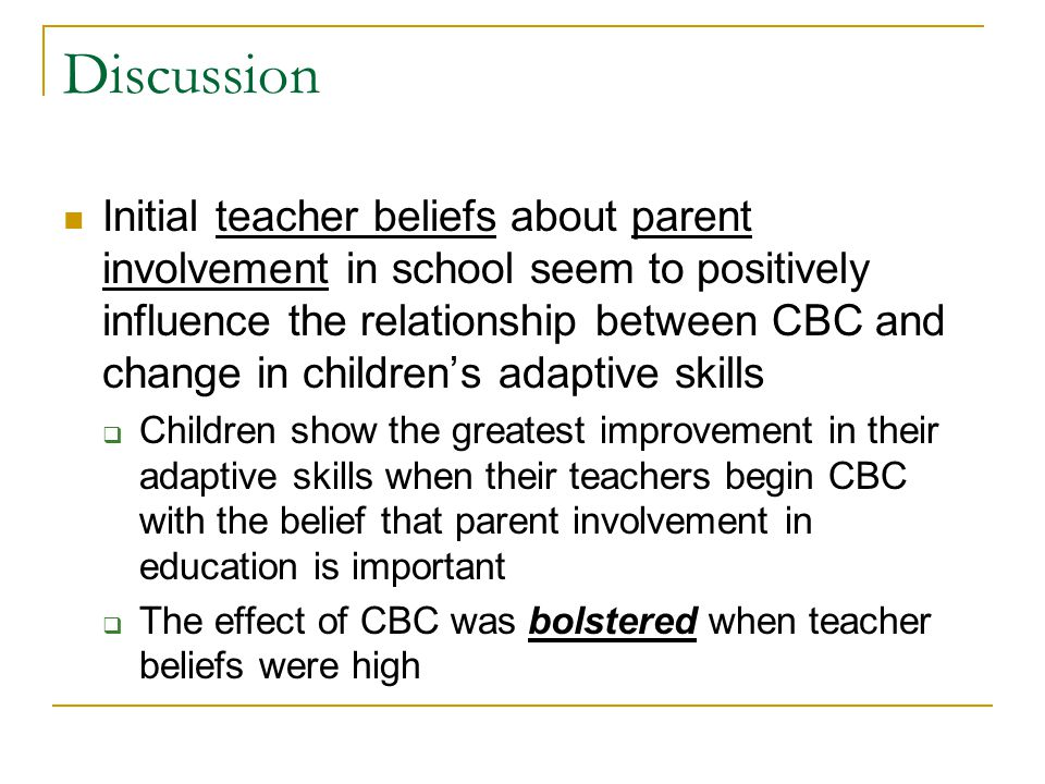 Discussion Initial teacher beliefs about parent involvement in school seem to positively influence the relationship between CBC and change in children
