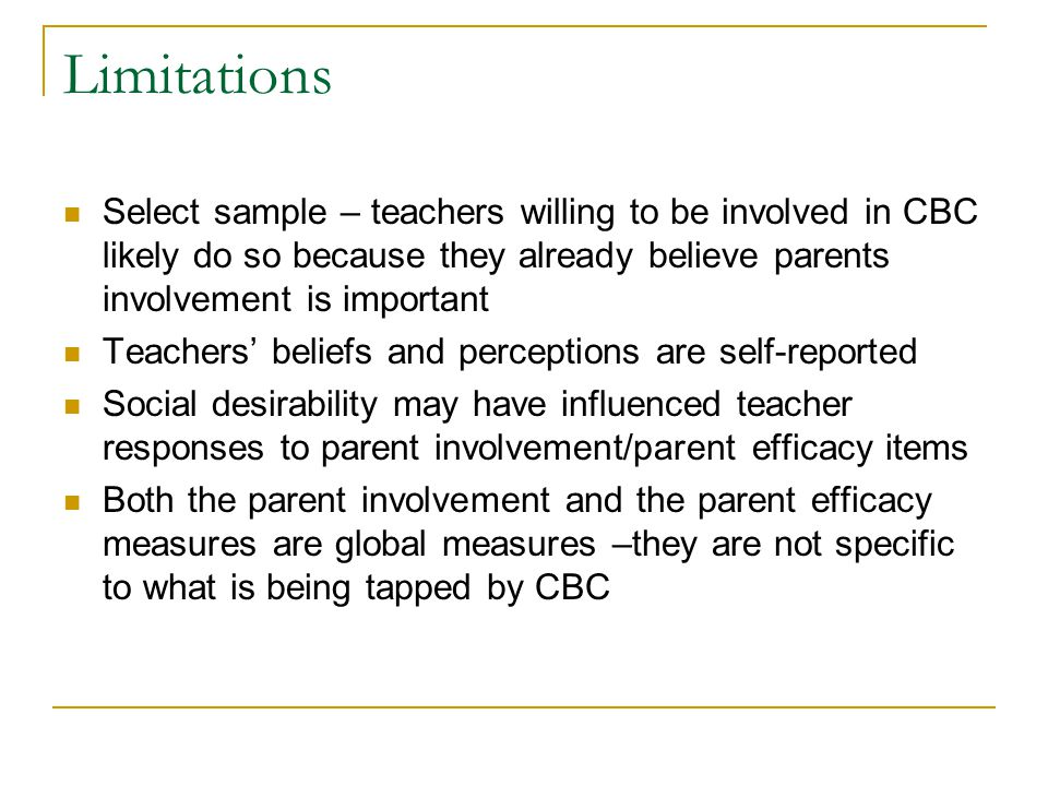 Limitations Select sample – teachers willing to be involved in CBC likely do so because they already believe parents involvement is important Teachers
