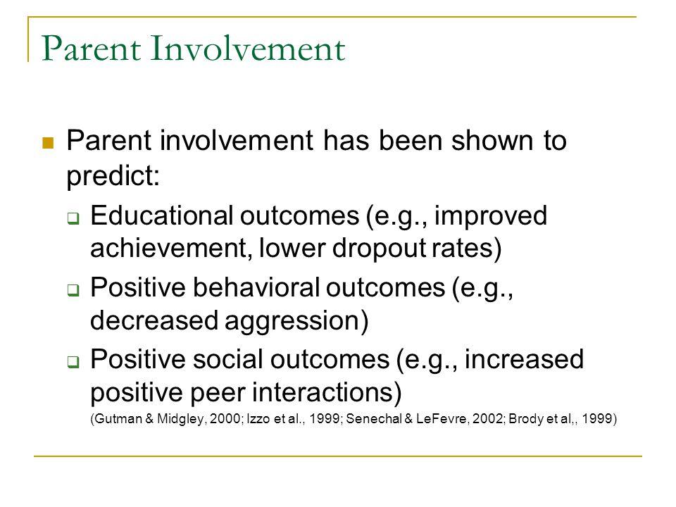 Parent Involvement Parent involvement has been shown to predict:  Educational outcomes (e.g., improved achievement, lower dropout rates)  Positive behavioral outcomes (e.g., decreased aggression)  Positive social outcomes (e.g., increased positive peer interactions) (Gutman & Midgley, 2000; Izzo et al., 1999; Senechal & LeFevre, 2002; Brody et al,, 1999)