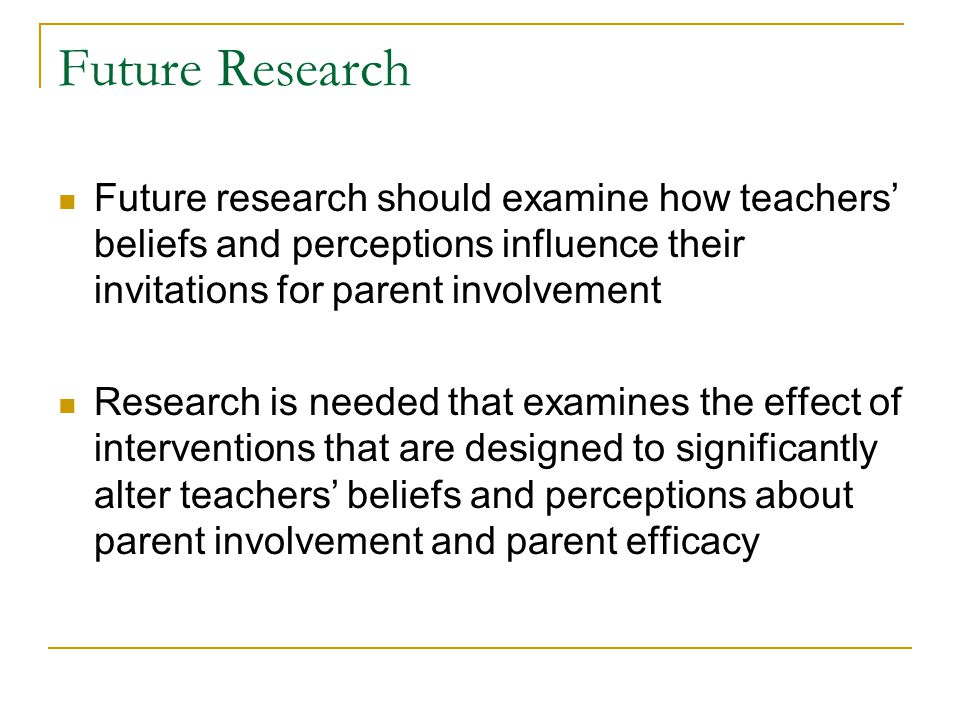 Future Research Future research should examine how teachers' beliefs and perceptions influence their invitations for parent involvement Research is needed that examines the effect of interventions that are designed to significantly alter teachers' beliefs and perceptions about parent involvement and parent efficacy