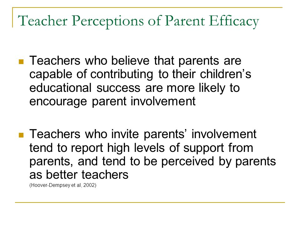 Teacher Perceptions of Parent Efficacy Teachers who believe that parents are capable of contributing to their children's educational success are more likely to encourage parent involvement Teachers who invite parents' involvement tend to report high levels of support from parents, and tend to be perceived by parents as better teachers (Hoover-Dempsey et al, 2002)