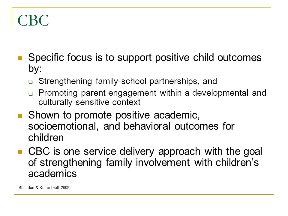CBC Specific focus is to support positive child outcomes by:  Strengthening family-school partnerships, and  Promoting parent engagement within a developmental and culturally sensitive context Shown to promote positive academic, socioemotional, and behavioral outcomes for children CBC is one service delivery approach with the goal of strengthening family involvement with children's academics (Sheridan & Kratochwill, 2008)
