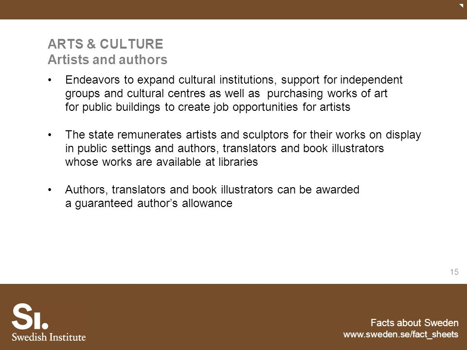 Facts about Sweden www.sweden.se/fact_sheets 15 ARTS & CULTURE Artists and authors Endeavors to expand cultural institutions, support for independent