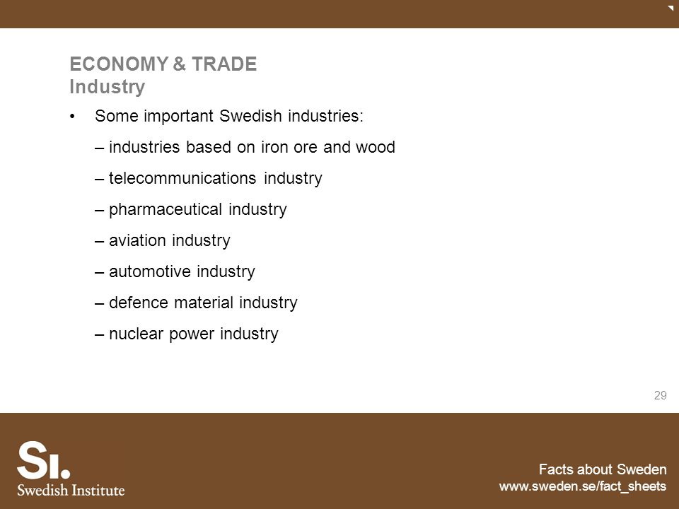 Facts about Sweden www.sweden.se/fact_sheets 29 ECONOMY & TRADE Industry Some important Swedish industries: – industries based on iron ore and wood –