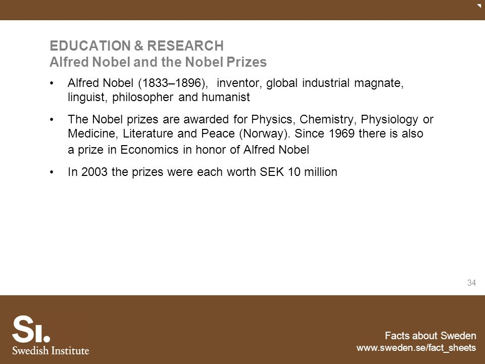 Facts about Sweden www.sweden.se/fact_sheets 34 EDUCATION & RESEARCH Alfred Nobel and the Nobel Prizes Alfred Nobel (1833–1896), inventor, global indu
