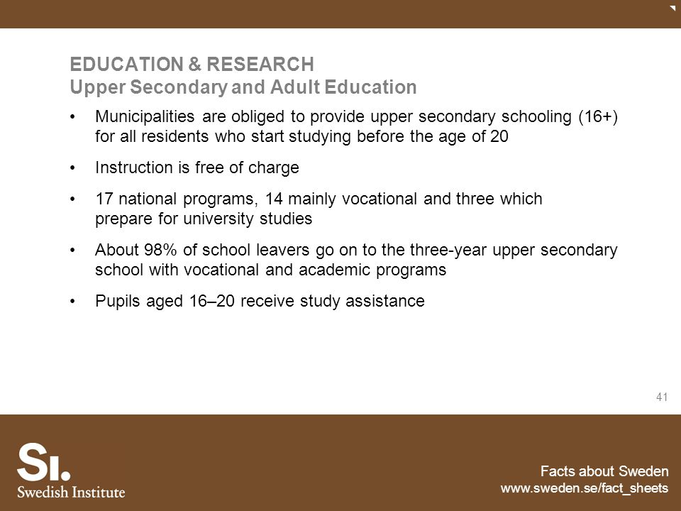 Facts about Sweden www.sweden.se/fact_sheets 41 EDUCATION & RESEARCH Upper Secondary and Adult Education Municipalities are obliged to provide upper s