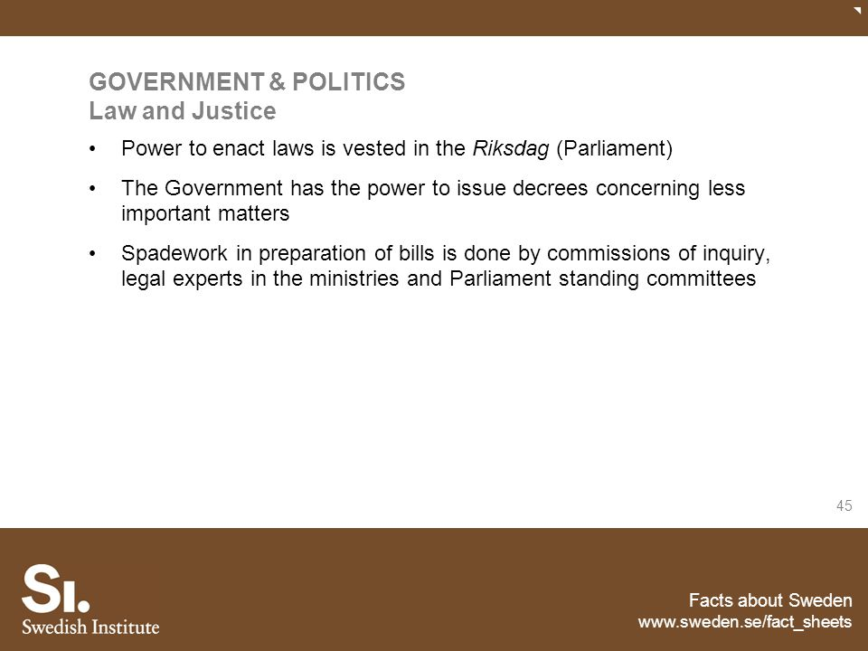 Facts about Sweden www.sweden.se/fact_sheets 45 GOVERNMENT & POLITICS Law and Justice Power to enact laws is vested in the Riksdag (Parliament) The Go