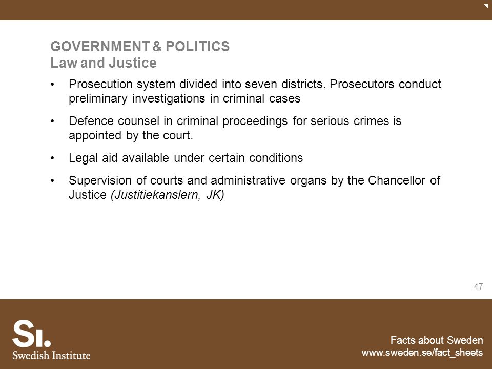 Facts about Sweden www.sweden.se/fact_sheets 47 GOVERNMENT & POLITICS Law and Justice Prosecution system divided into seven districts. Prosecutors con