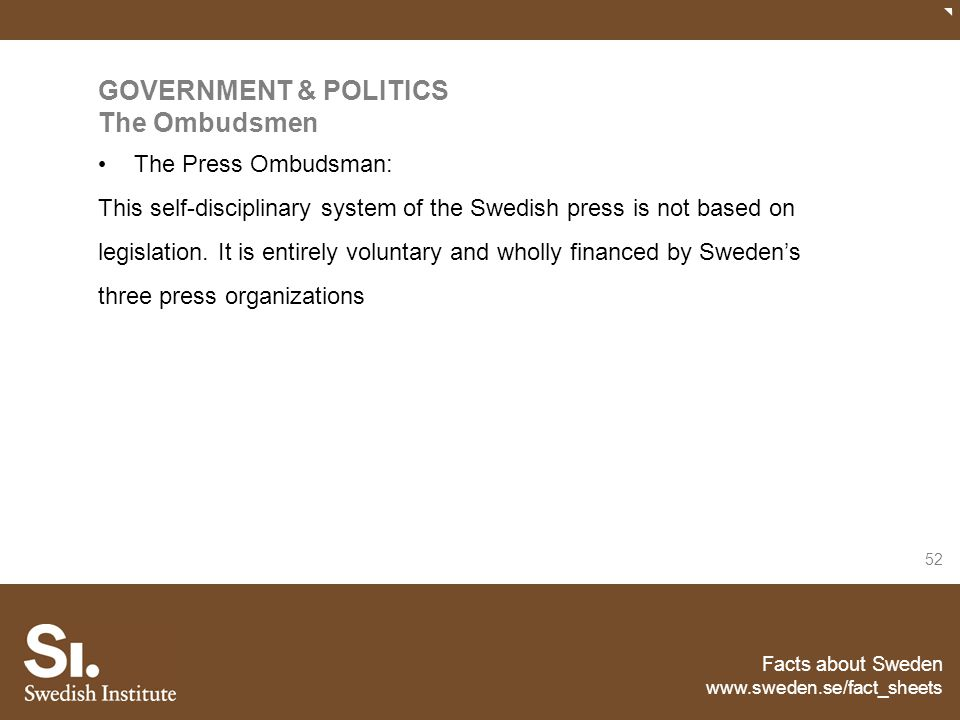 Facts about Sweden www.sweden.se/fact_sheets 52 GOVERNMENT & POLITICS The Ombudsmen The Press Ombudsman: This self-disciplinary system of the Swedish