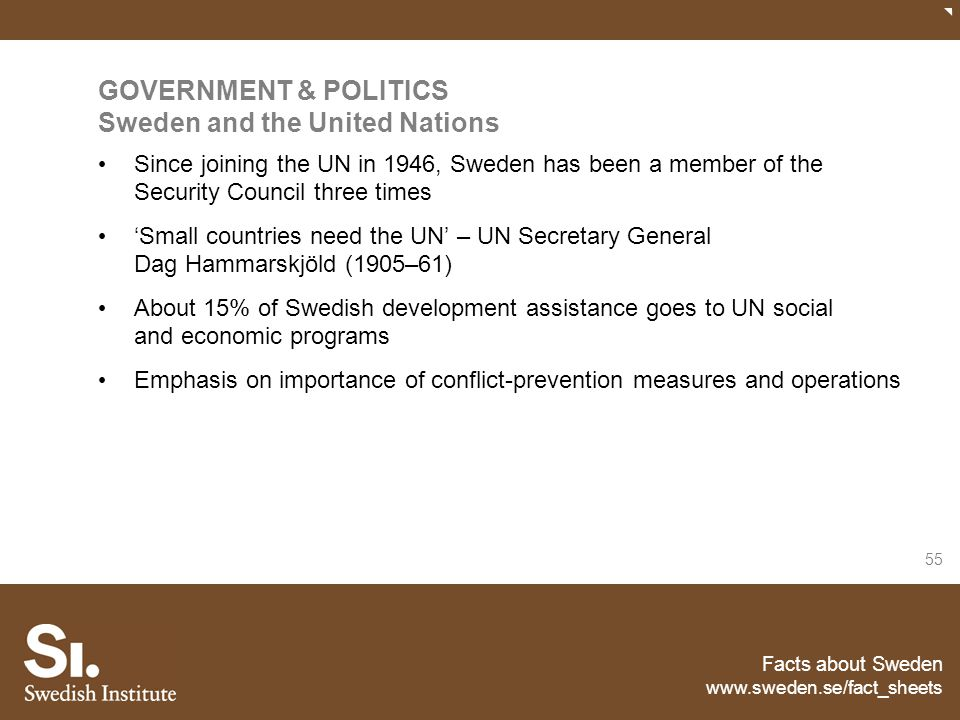 Facts about Sweden www.sweden.se/fact_sheets 55 GOVERNMENT & POLITICS Sweden and the United Nations Since joining the UN in 1946, Sweden has been a me