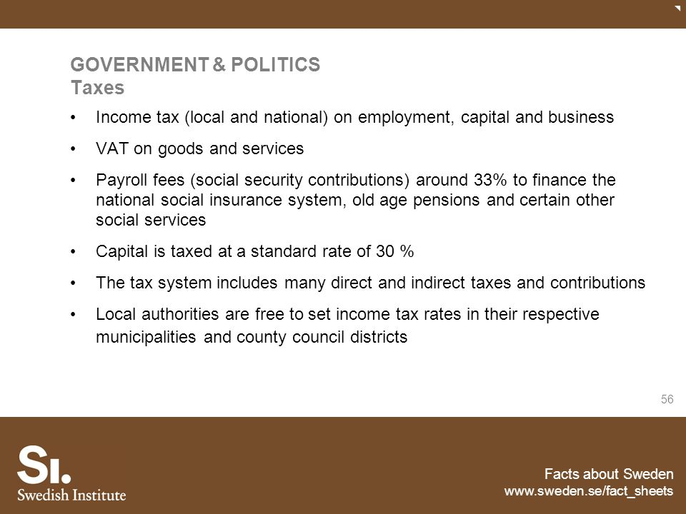 Facts about Sweden www.sweden.se/fact_sheets 56 GOVERNMENT & POLITICS Taxes Income tax (local and national) on employment, capital and business VAT on