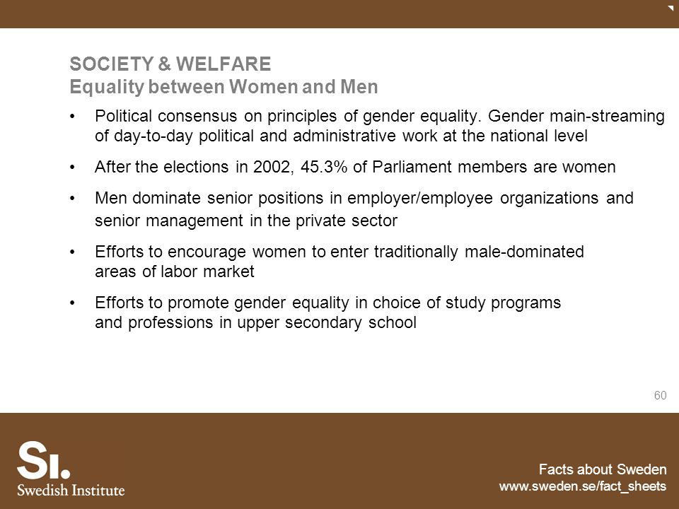 Facts about Sweden www.sweden.se/fact_sheets 60 SOCIETY & WELFARE Equality between Women and Men Political consensus on principles of gender equality.