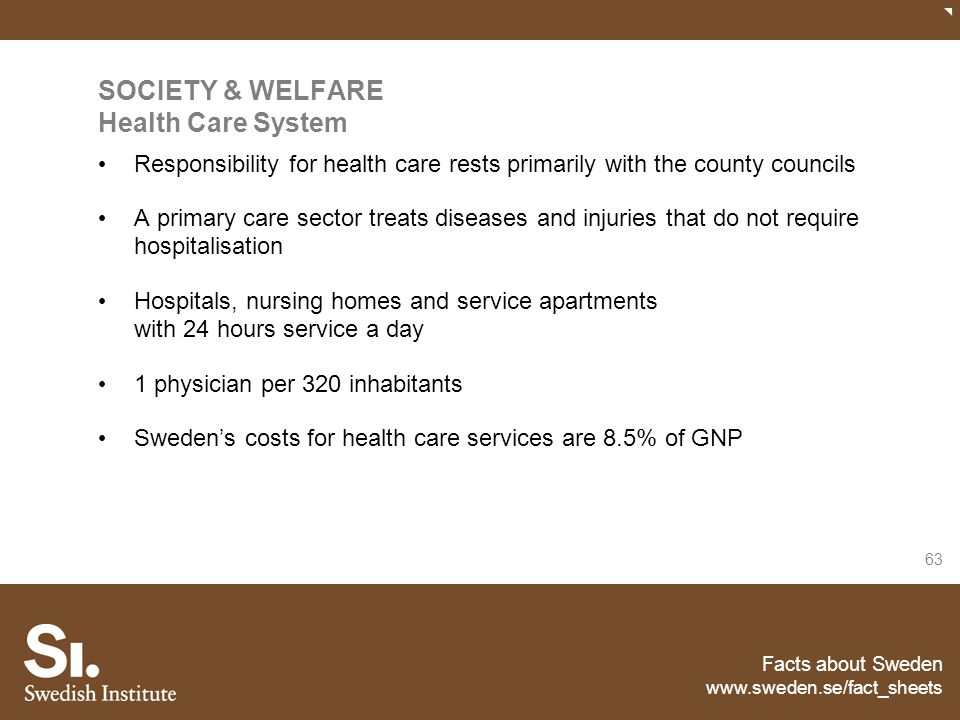 Facts about Sweden www.sweden.se/fact_sheets 63 SOCIETY & WELFARE Health Care System Responsibility for health care rests primarily with the county co