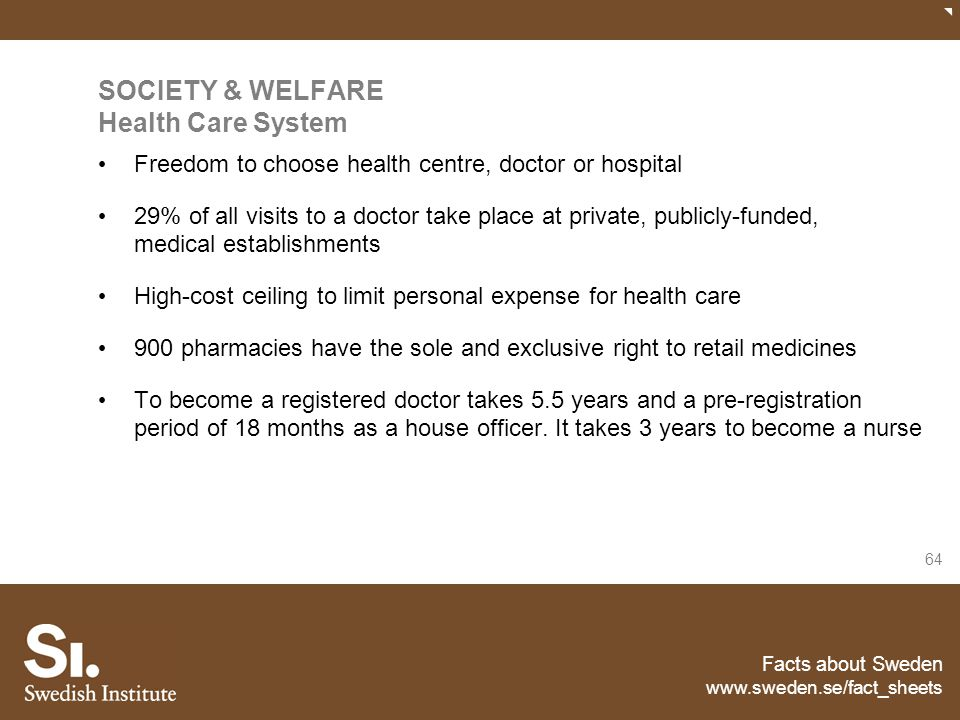 Facts about Sweden www.sweden.se/fact_sheets 64 SOCIETY & WELFARE Health Care System Freedom to choose health centre, doctor or hospital 29% of all vi