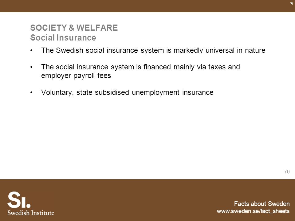 Facts about Sweden www.sweden.se/fact_sheets 70 SOCIETY & WELFARE Social Insurance The Swedish social insurance system is markedly universal in nature