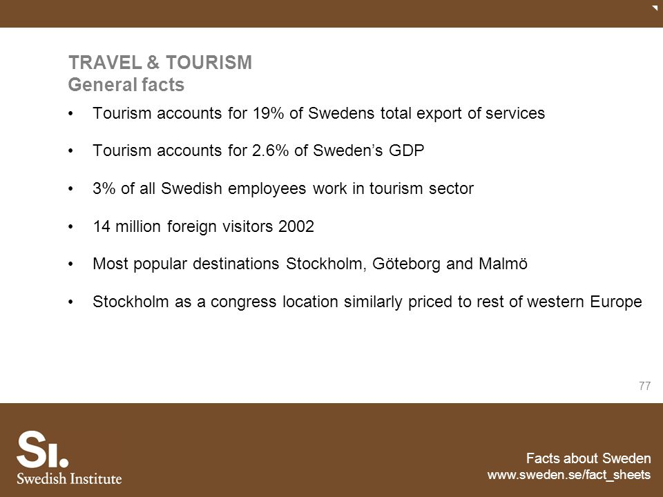 Facts about Sweden www.sweden.se/fact_sheets 77 TRAVEL & TOURISM General facts Tourism accounts for 19% of Swedens total export of services Tourism ac