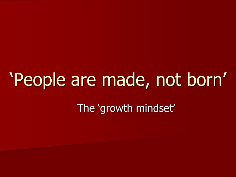 'People are made, not born' The 'growth mindset' The 'growth mindset'