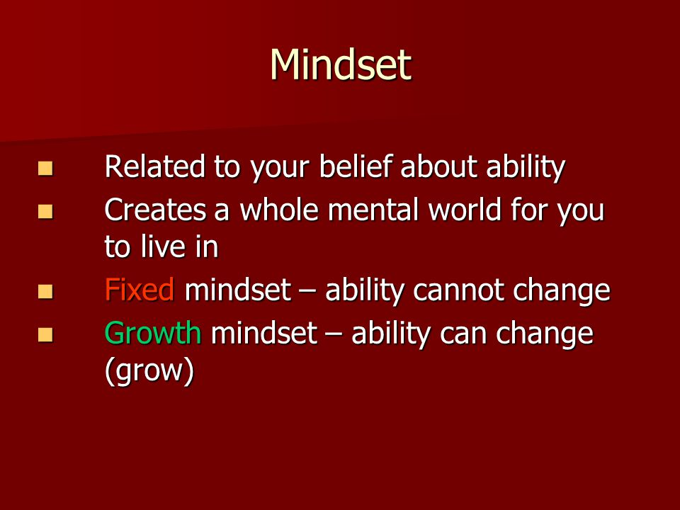 Mindset Related to your belief about ability Related to your belief about ability Creates a whole mental world for you to live in Creates a whole mental world for you to live in Fixed mindset – ability cannot change Fixed mindset – ability cannot change Growth mindset – ability can change (grow) Growth mindset – ability can change (grow)