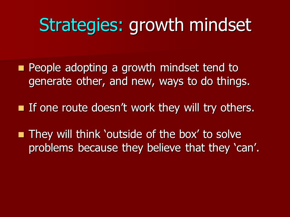 Strategies: growth mindset People adopting a growth mindset tend to generate other, and new, ways to do things.