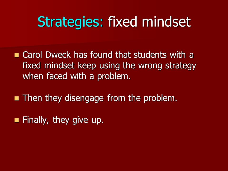 Strategies: fixed mindset Carol Dweck has found that students with a fixed mindset keep using the wrong strategy when faced with a problem.