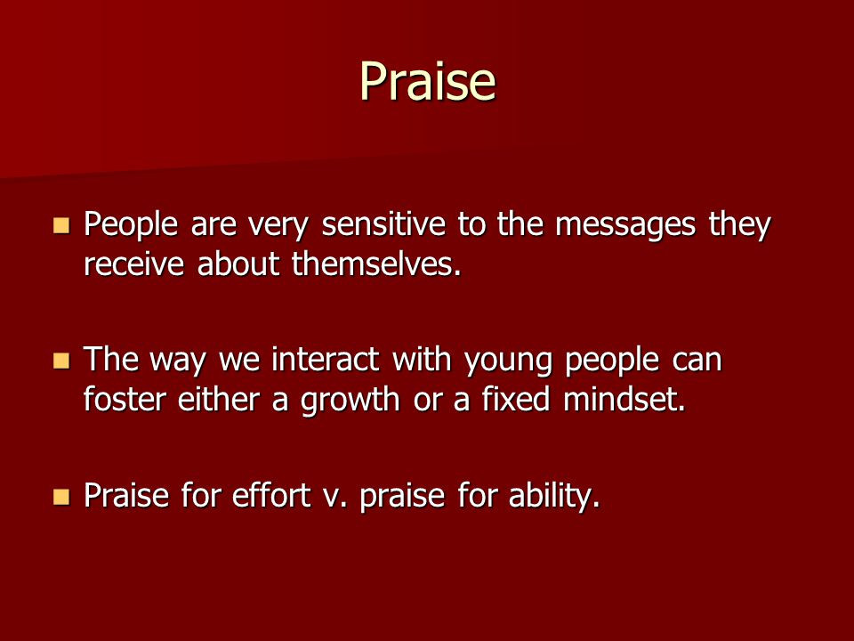 Praise People are very sensitive to the messages they receive about themselves.