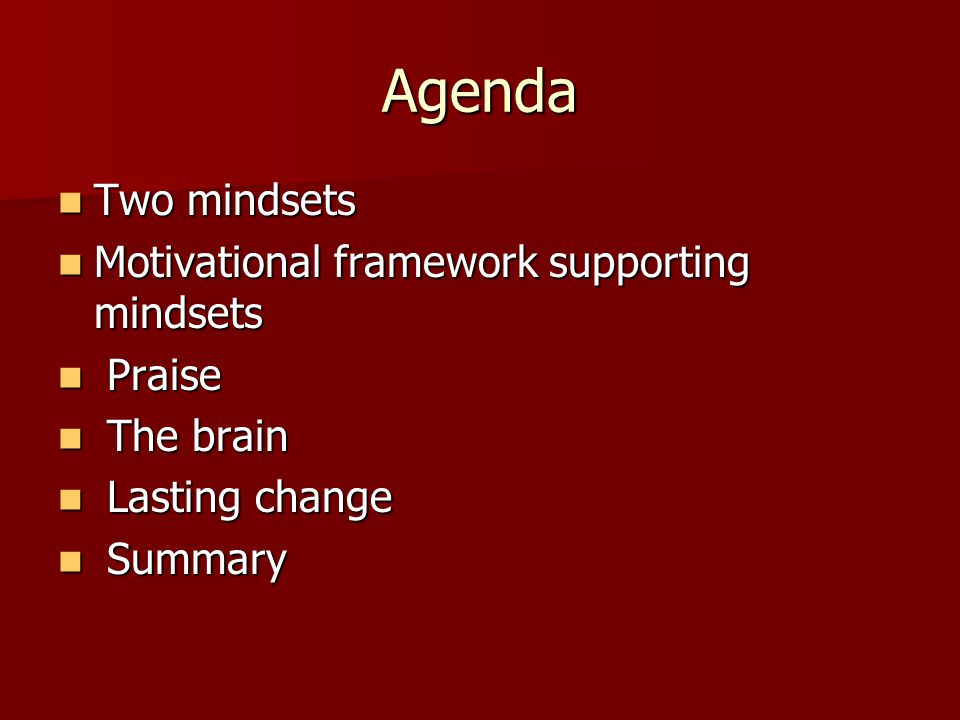 Agenda Two mindsets Two mindsets Motivational framework supporting mindsets Motivational framework supporting mindsets Praise Praise The brain The brain Lasting change Lasting change Summary Summary
