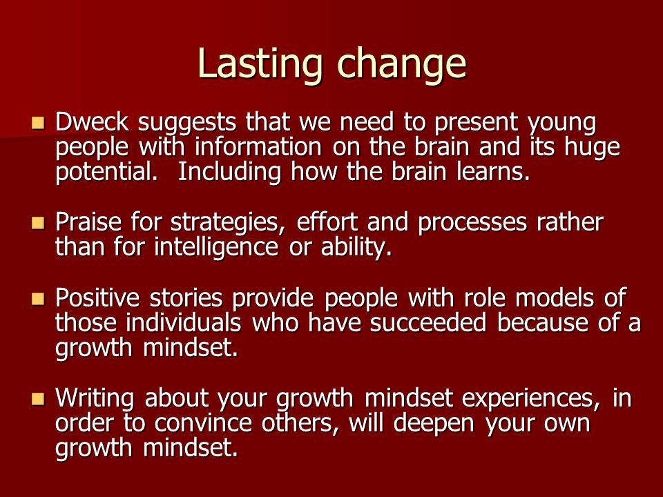 Lasting change Dweck suggests that we need to present young people with information on the brain and its huge potential.