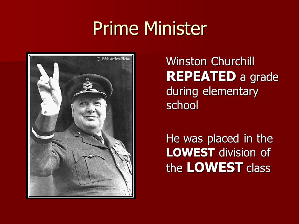 Prime Minister Winston Churchill REPEATED a grade during elementary school Winston Churchill REPEATED a grade during elementary school He was placed in the LOWEST division of the LOWEST class He was placed in the LOWEST division of the LOWEST class