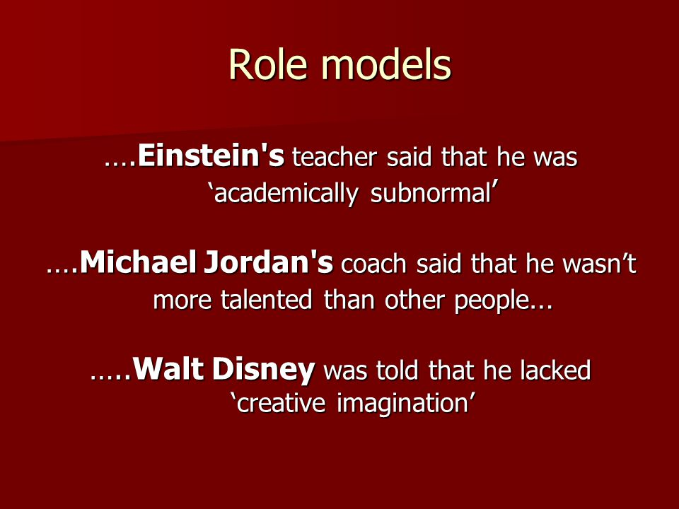 Role models ….Einstein s teacher said that he was 'academically subnormal ' ….Michael Jordan s coach said that he wasn't more talented than other people … …..Walt Disney was told that he lacked 'creative imagination'