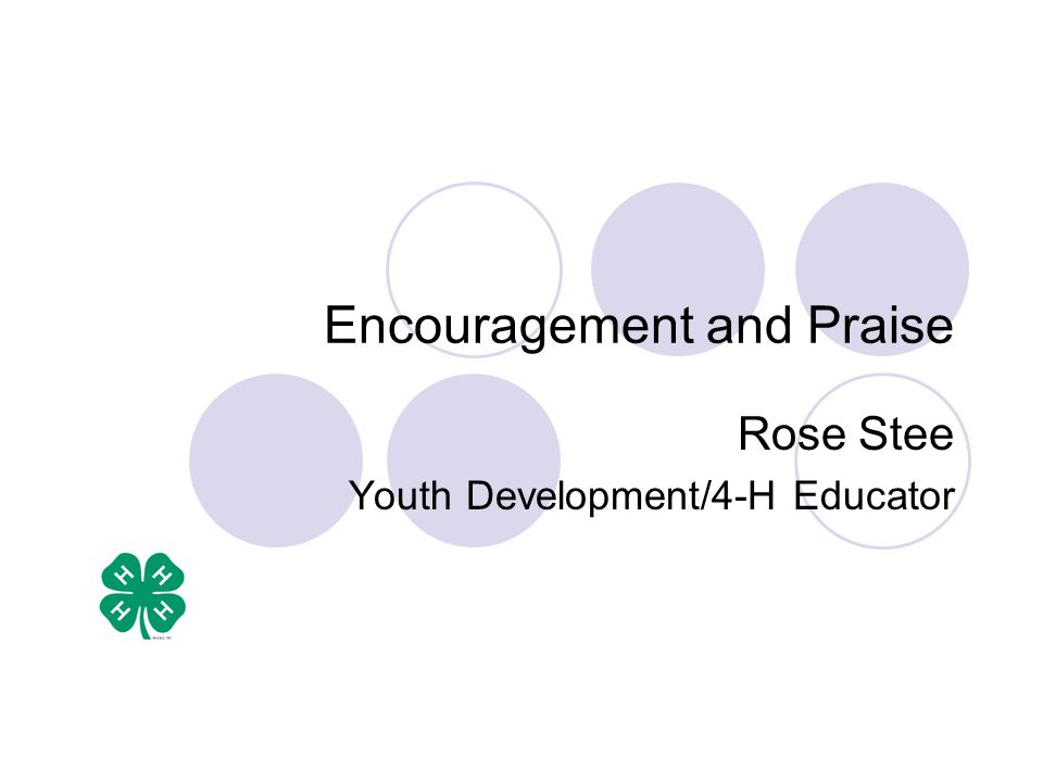 Encouragement and Praise Rose Stee Youth Development/4-H Educator