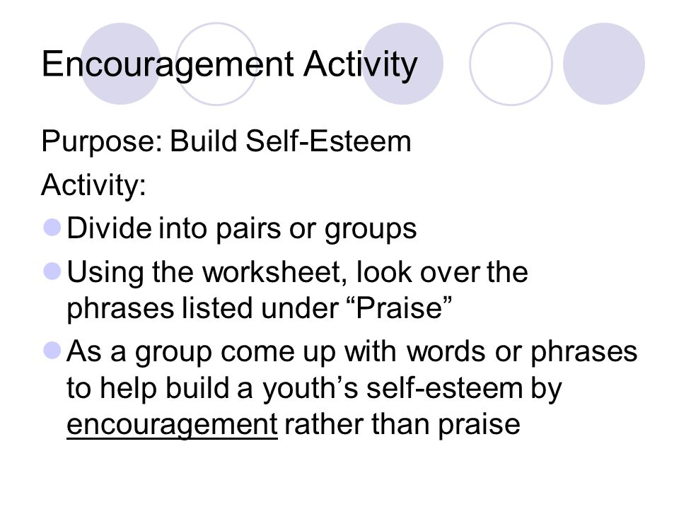 Encouragement Activity Purpose: Build Self-Esteem Activity: Divide into pairs or groups Using the worksheet, look over the phrases listed under Praise As a group come up with words or phrases to help build a youth's self-esteem by encouragement rather than praise