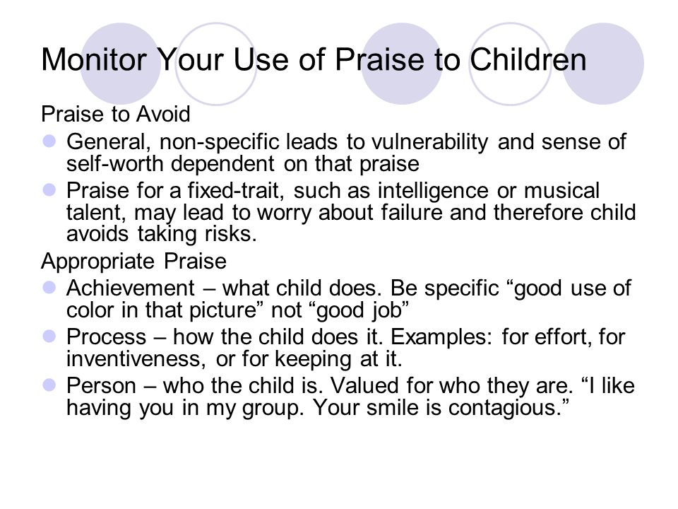 Monitor Your Use of Praise to Children Praise to Avoid General, non-specific leads to vulnerability and sense of self-worth dependent on that praise Praise for a fixed-trait, such as intelligence or musical talent, may lead to worry about failure and therefore child avoids taking risks.