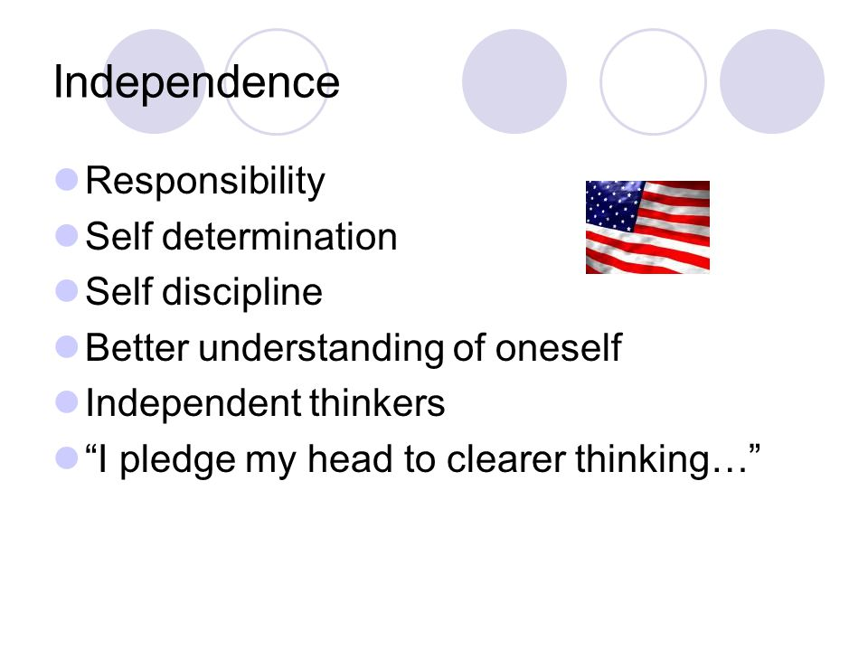 Independence Responsibility Self determination Self discipline Better understanding of oneself Independent thinkers I pledge my head to clearer thinking…