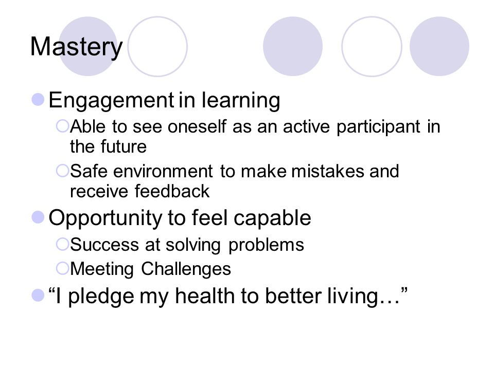 Mastery Engagement in learning  Able to see oneself as an active participant in the future  Safe environment to make mistakes and receive feedback Opportunity to feel capable  Success at solving problems  Meeting Challenges I pledge my health to better living…