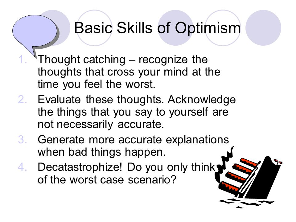 Basic Skills of Optimism 1.Thought catching – recognize the thoughts that cross your mind at the time you feel the worst.