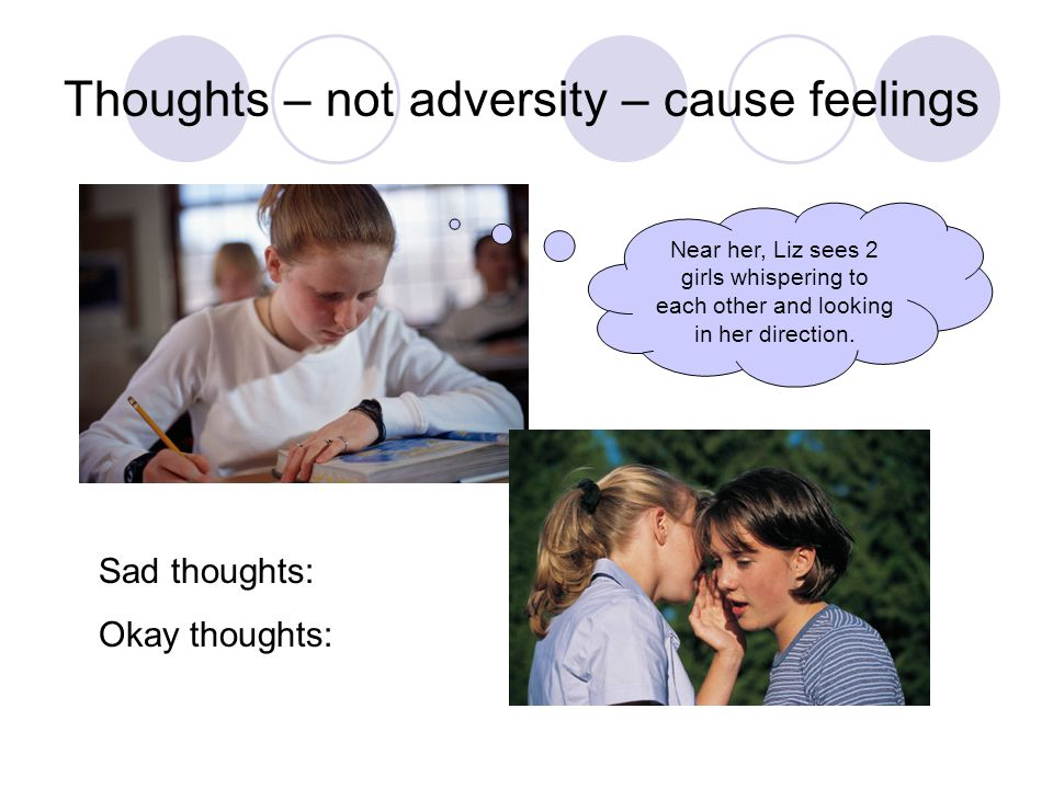 Thoughts – not adversity – cause feelings Near her, Liz sees 2 girls whispering to each other and looking in her direction.