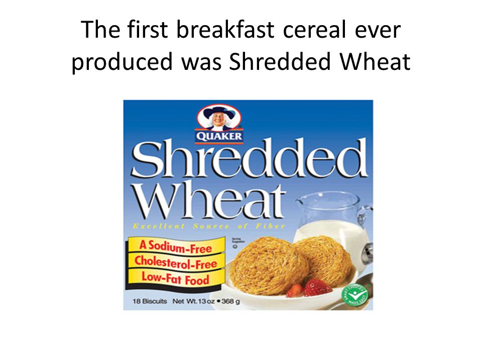 The first breakfast cereal ever produced was Shredded Wheat