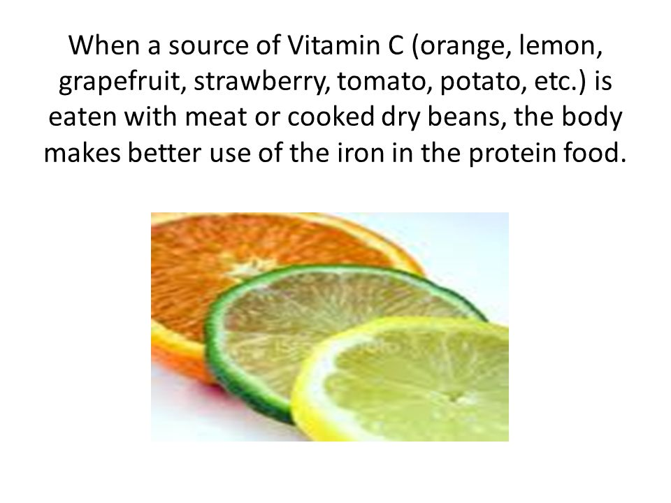 When a source of Vitamin C (orange, lemon, grapefruit, strawberry, tomato, potato, etc.) is eaten with meat or cooked dry beans, the body makes better use of the iron in the protein food.