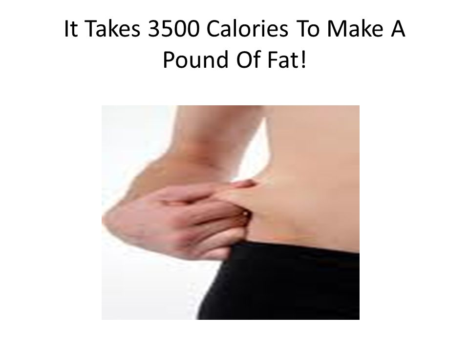 It Takes 3500 Calories To Make A Pound Of Fat!