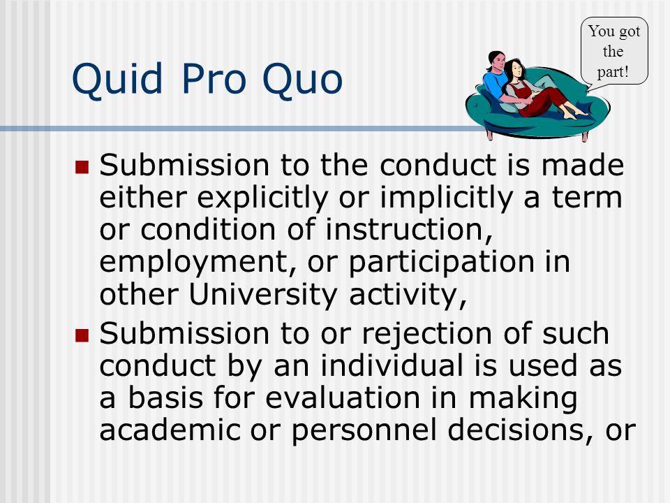Quid Pro Quo Submission to the conduct is made either explicitly or implicitly a term or condition of instruction, employment, or participation in other University activity, Submission to or rejection of such conduct by an individual is used as a basis for evaluation in making academic or personnel decisions, or You got the part!