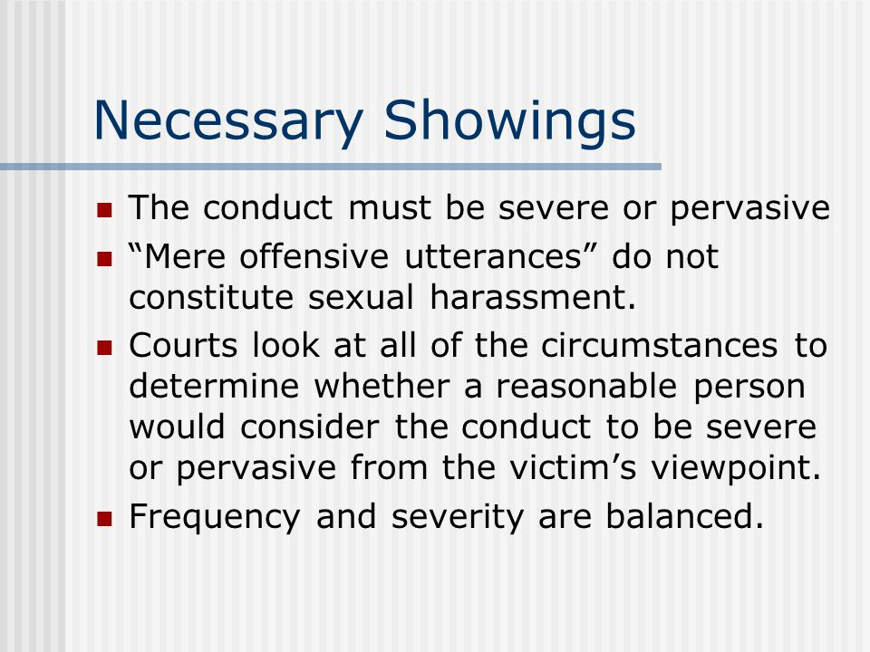 Necessary Showings The conduct must be severe or pervasive Mere offensive utterances do not constitute sexual harassment.