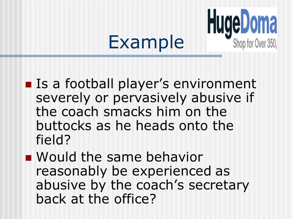 Example Is a football player's environment severely or pervasively abusive if the coach smacks him on the buttocks as he heads onto the field.